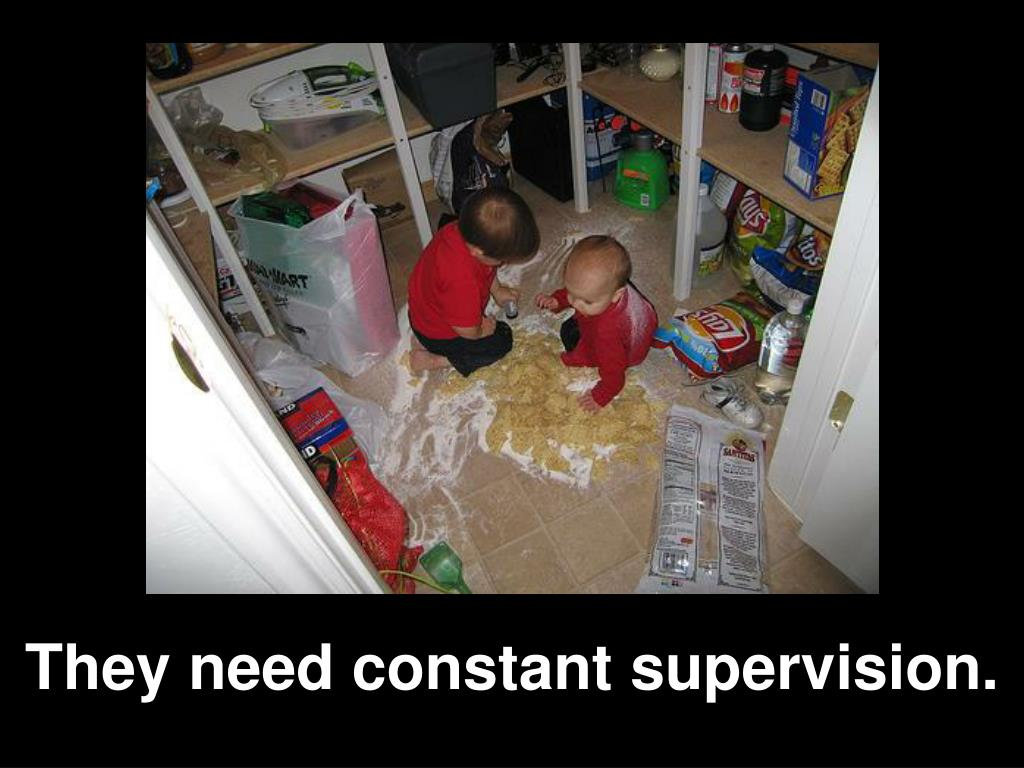 They need constant supervision.