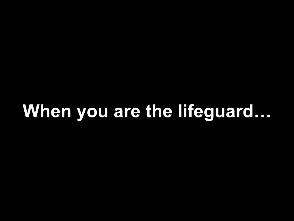 When you are the lifeguard…