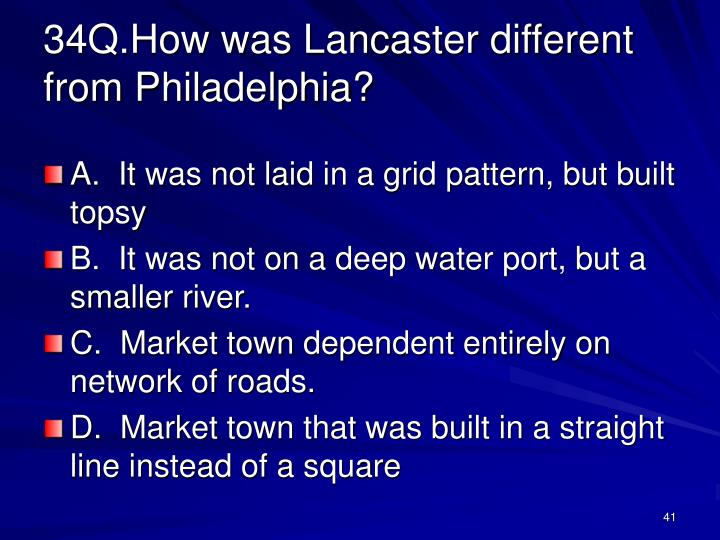 34Q.How was Lancaster different from Philadelphia?