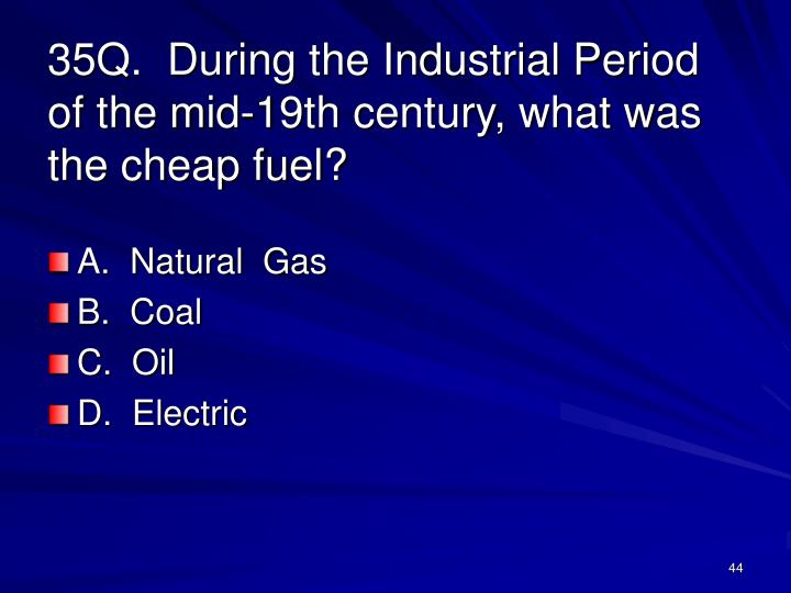 35Q.  During the Industrial Period of the mid-19th century, what was the cheap fuel?