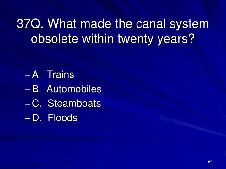 37Q. What made the canal system obsolete within twenty years?