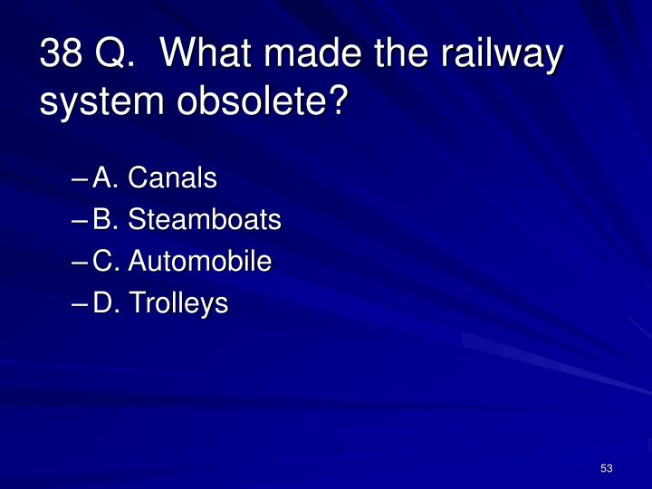 38 Q.  What made the railway system obsolete?