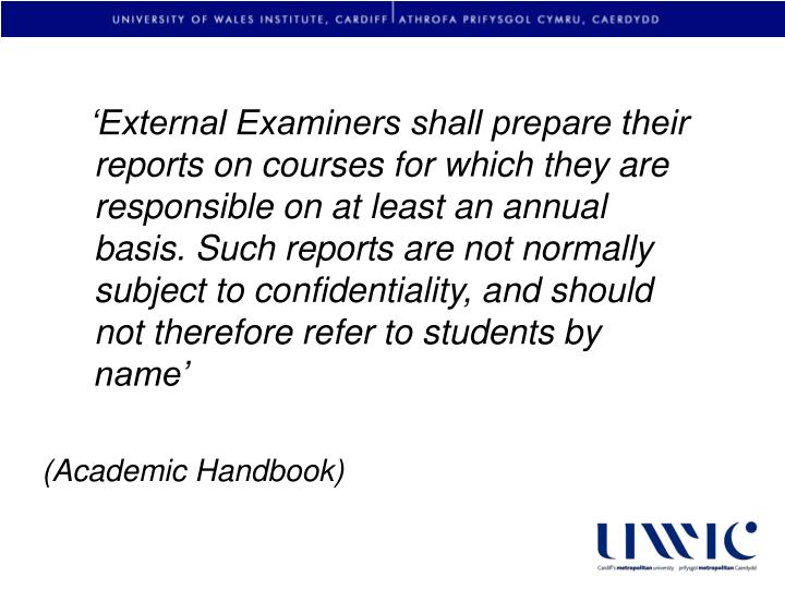 'External Examiners shall prepare their reports on courses for which they are responsible on at least an annual basis. Such reports are not normally subject to confidentiality, and should not therefore refer to students by name'