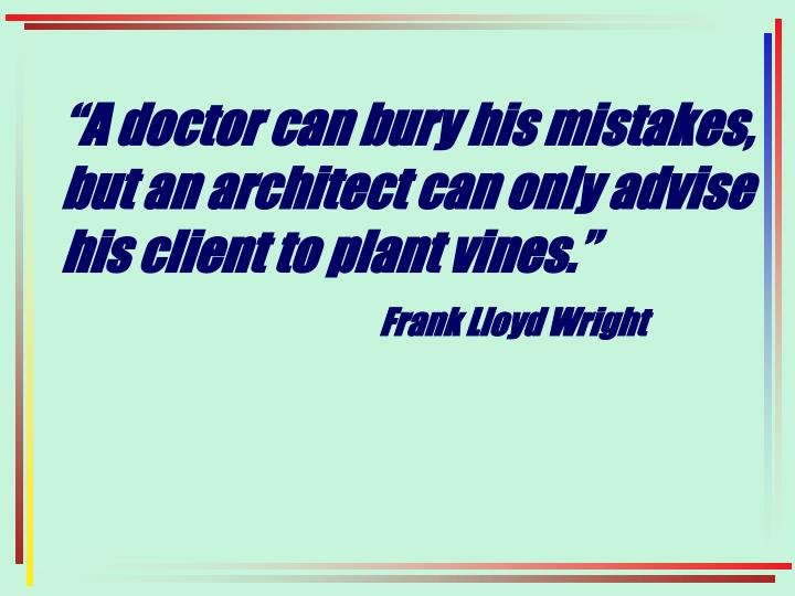 """""""A doctor can bury his mistakes, but an architect can only advise his client to plant vines."""""""