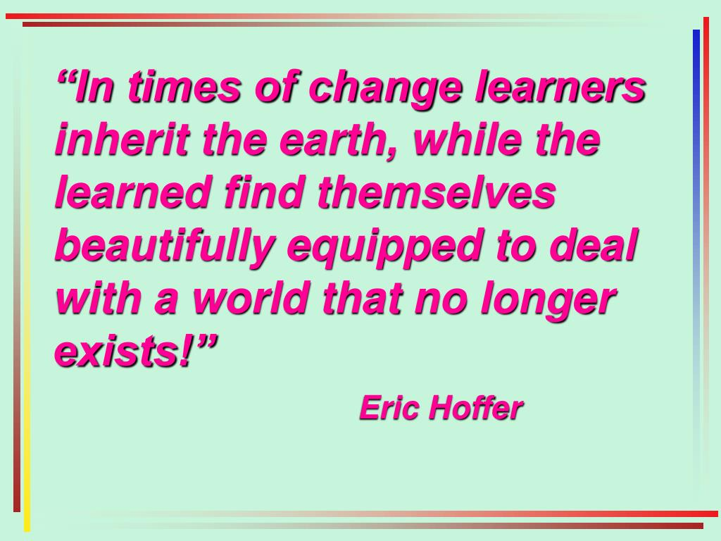"""""""In times of change learners inherit the earth, while the learned find themselves beautifully equipped to deal with a world that no longer exists!"""""""