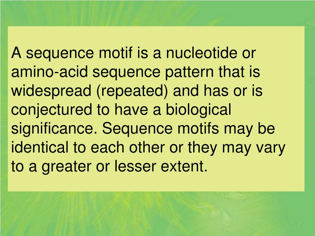 A sequence motif is a nucleotide or amino-acid sequence pattern that is widespread (repeated) and has or is conjectured to have a biological significance. Sequence motifs may be identical to each other or they may vary to a greater or lesser extent.