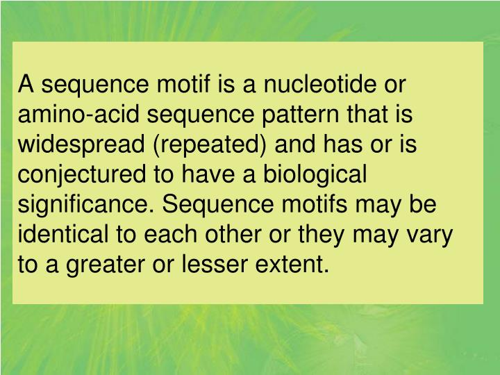 A sequence motif is a nucleotide or amino-acid sequence pattern that is widespread (repeated) and ha...