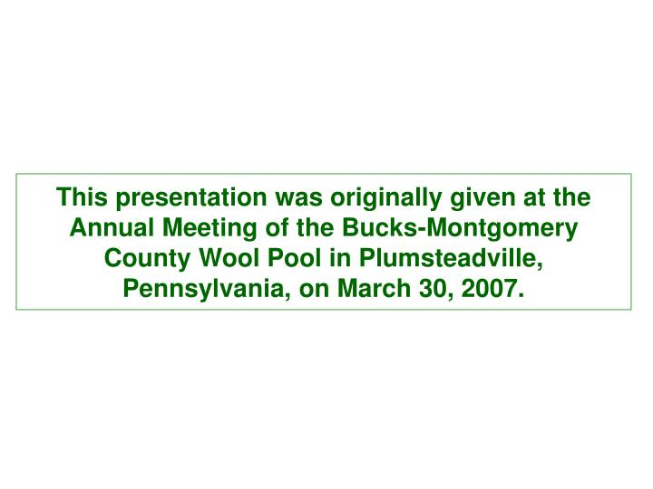 This presentation was originally given at the Annual Meeting of the Bucks-Montgomery County Wool Poo...