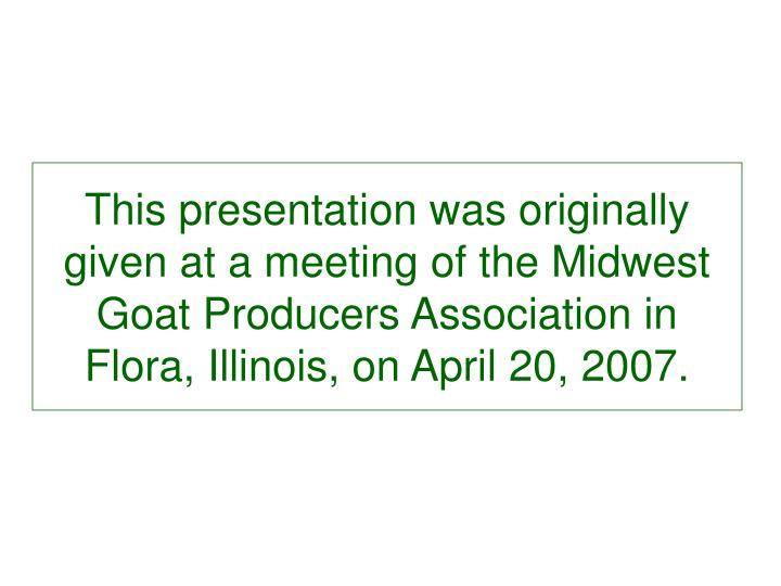 This presentation was originally given at a meeting of the Midwest Goat Producers Association in Flo...