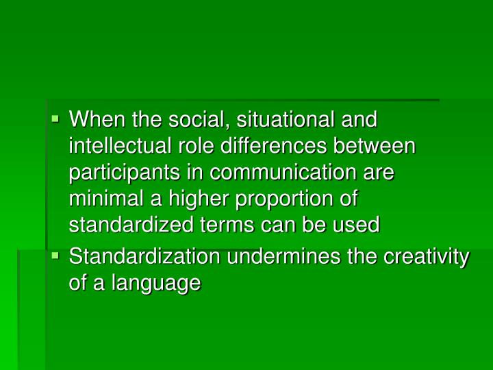 When the social, situational and intellectual role differences between participants in communication are minimal a higher proportion of standardized terms can be used