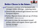 bolder cheese is the future