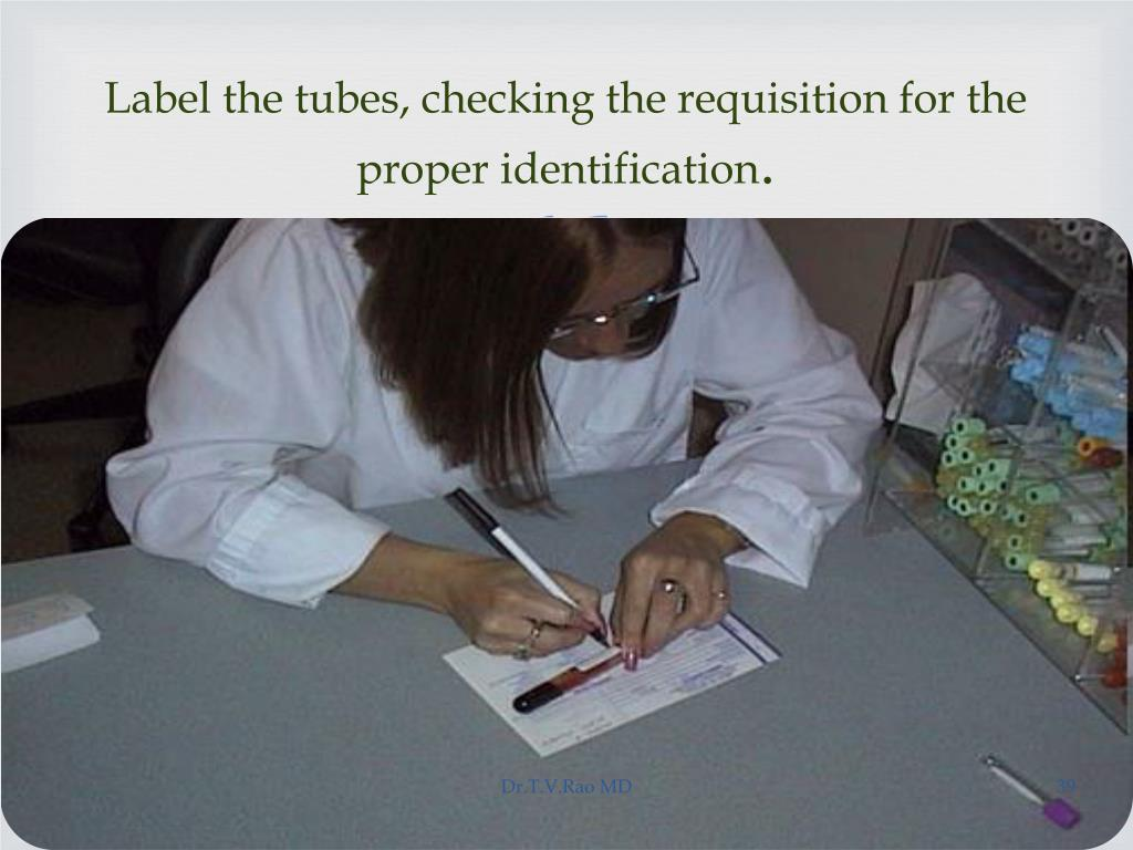 Label the tubes, checking the requisition for the proper identification