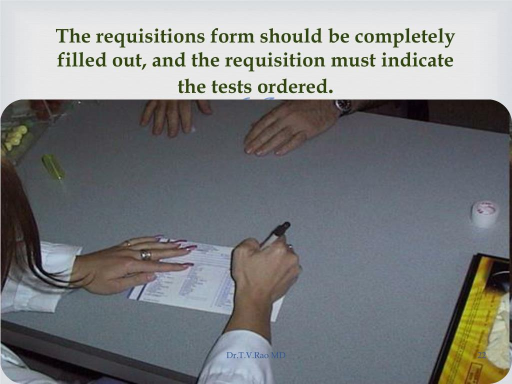 The requisitions form should be completely filled out, and the requisition must indicate the tests ordered