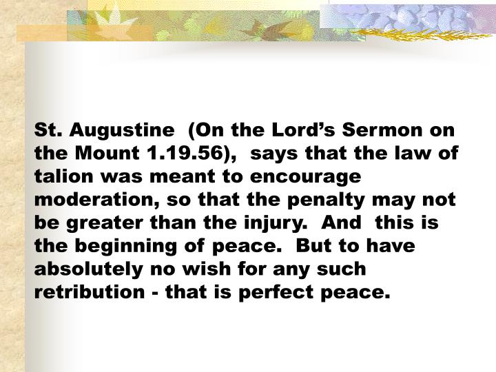 St. Augustine  (On the Lord's Sermon on the Mount 1.19.56),  says that the law of talion was meant to encourage moderation, so that the penalty may not be greater than the injury.  And  this is the beginning of peace.  But to have absolutely no wish for any such retribution - that is perfect peace.