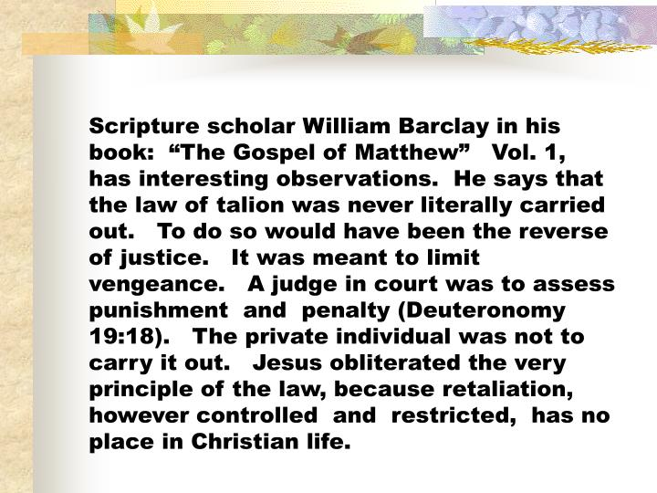 """Scripture scholar William Barclay in his book:  """"The Gospel of Matthew""""   Vol. 1,   has interesting observations.  He says that  the law of talion was never literally carried out.   To do so would have been the reverse of justice.   It was meant to limit vengeance.   A judge in court was to assess punishment  and  penalty (Deuteronomy 19:18).   The private individual was not to carry it out.   Jesus obliterated the very principle of the law, because retaliation,  however controlled  and  restricted,  has no place in Christian life."""