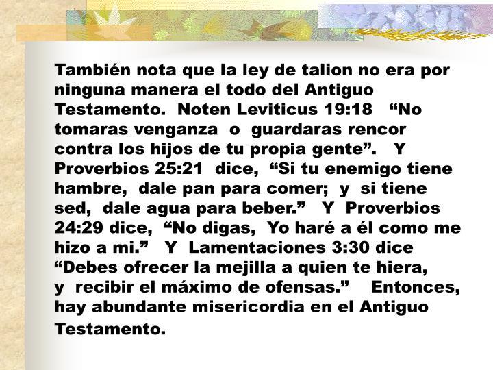 También nota que la ley de talion no era por ninguna manera el todo del Antiguo Testamento.