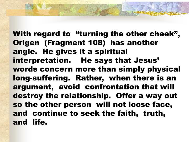 """With regard to  """"turning the other cheek"""",   Origen  (Fragment 108)  has another angle.  He gives it a spiritual interpretation.    He says that Jesus' words concern more than simply physical long-suffering.  Rather,  when there is an argument,  avoid  confrontation that will destroy the relationship.  Offer a way out so the other person  will not loose face,  and  continue to seek the faith,  truth,  and  life."""