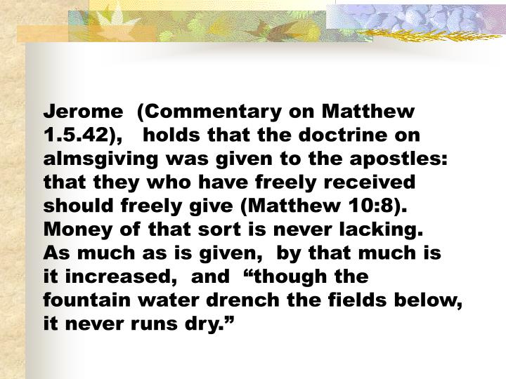 """Jerome  (Commentary on Matthew 1.5.42),   holds that the doctrine on almsgiving was given to the apostles: that they who have freely received should freely give (Matthew 10:8).  Money of that sort is never lacking.  As much as is given,  by that much is it increased,  and  """"though the fountain water drench the fields below,  it never runs dry."""""""