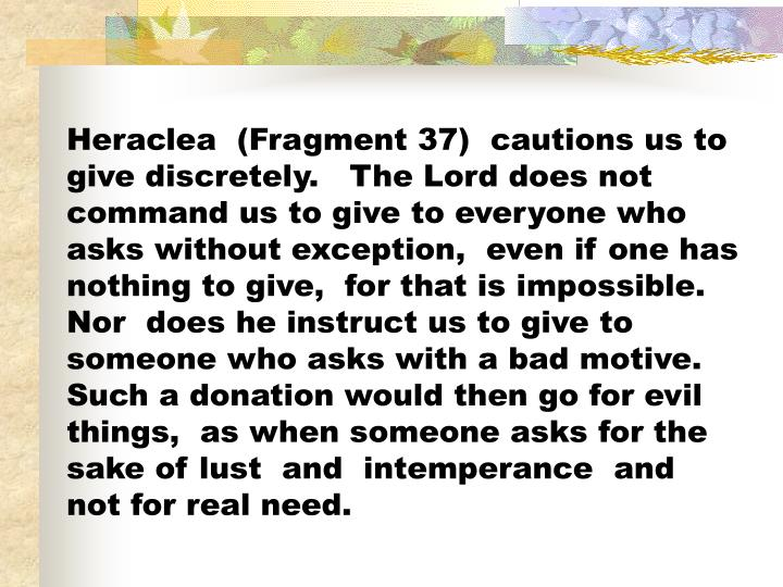 Heraclea  (Fragment 37)  cautions us to give discretely.   The Lord does not command us to give to everyone who asks without exception,  even if one has nothing to give,  for that is impossible.  Nor  does he instruct us to give to someone who asks with a bad motive.  Such a donation would then go for evil things,  as when someone asks for the sake of lust  and  intemperance  and  not for real need.