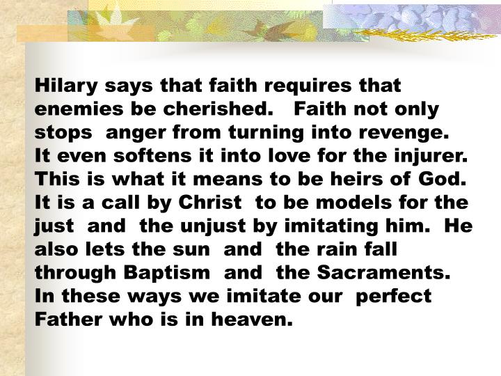 Hilary says that faith requires that enemies be cherished.   Faith not only stops  anger from turning into revenge.   It even softens it into love for the injurer.  This is what it means to be heirs of God.  It is a call by Christ  to be models for the just  and  the unjust by imitating him.  He also lets the sun  and  the rain fall  through Baptism  and  the Sacraments.   In these ways we imitate our  perfect Father who is in heaven.