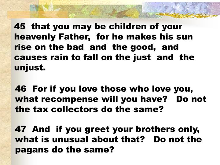 45  that you may be children of your heavenly Father,  for he makes his sun rise on the bad  and  the good,  and  causes rain to fall on the just  and  the unjust.