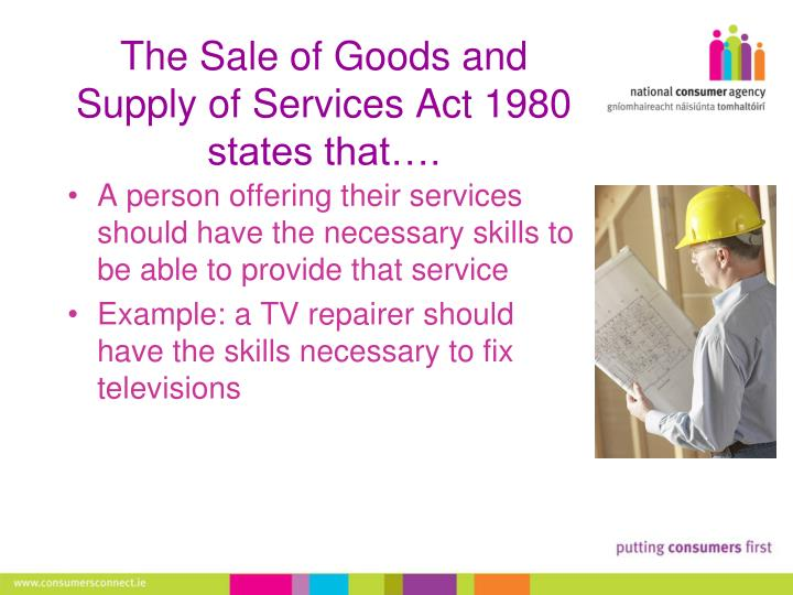 sales of goods act in uk The sale of goods act offers protection against faulty goods even when the manufacturer's guarantee has run out the act says goods must last a reasonable time - and that can be anything up to six years from the date of purchase.