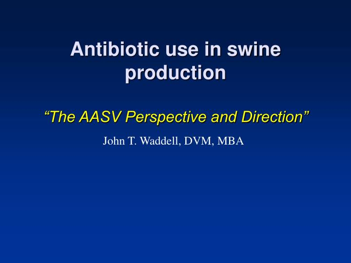 antibiotic use in swine production the aasv perspective and direction n.