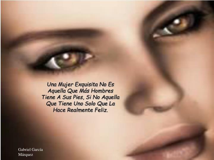 Una Mujer Exquisita No Es Aquella Que Más Hombres Tiene A Sus Pies, Si No Aquella Que Tiene Uno Sol...