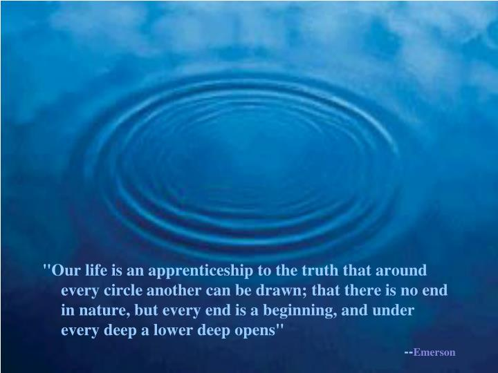"""""""Our life is an apprenticeship to the truth that around every circle another can be drawn; that there is no end in nature, but every end is a beginning, and under every deep a lower deep opens"""""""
