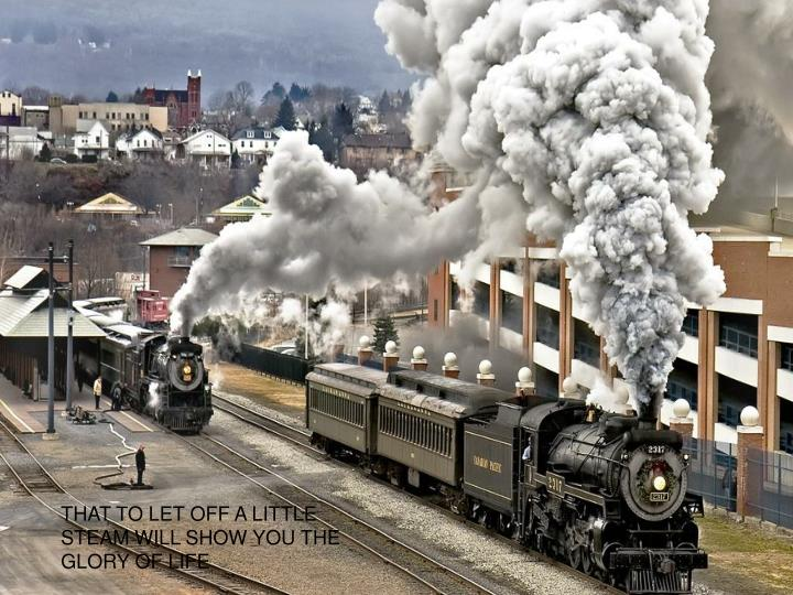 THAT TO LET OFF A LITTLE STEAM WILL SHOW YOU THE GLORY OF LIFE