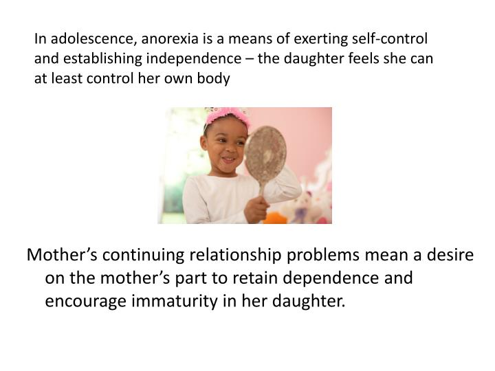 In adolescence, anorexia is a means of exerting self-control and establishing independence – the daughter feels she can at least control her own body