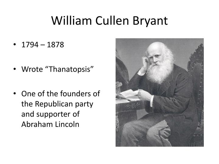 william cullen bryant essay What do people think when they read thanatopsis - a great poem written by william cullen bryant at the age of 17 and the one which remains a significant milestone in american literary history and is considered to be the first major book of american poetry.