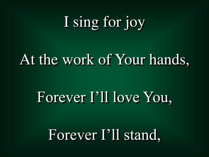 I sing for joy