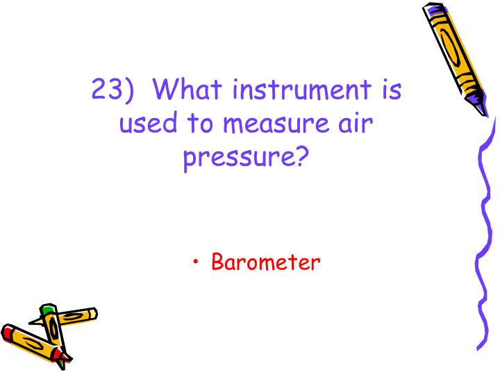 23)  What instrument is used to measure air pressure?