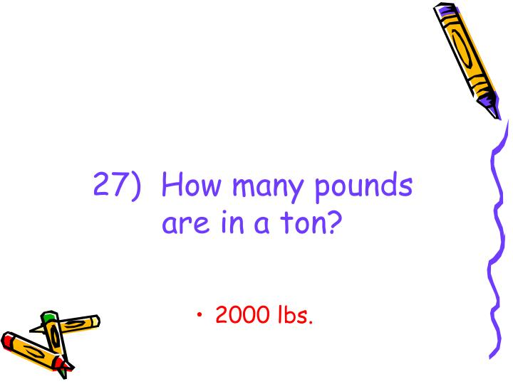 27)  How many pounds are in a ton?