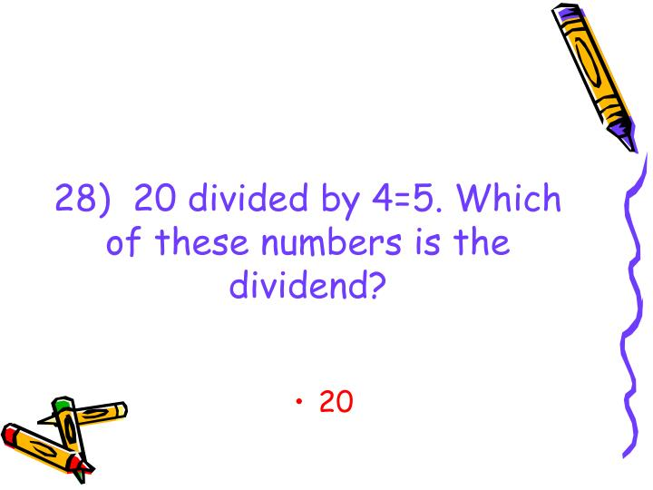 28)  20 divided by 4=5. Which of these numbers is the dividend?