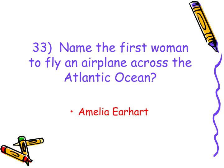 33)  Name the first woman to fly an airplane across the Atlantic Ocean?