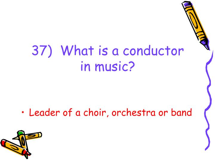 37)  What is a conductor in music?