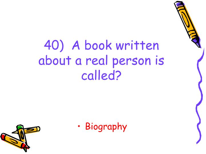 40)  A book written about a real person is called?