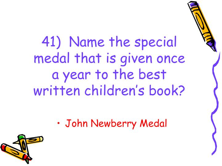 41)  Name the special medal that is given once a year to the best written children's book?