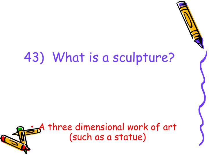 43)  What is a sculpture?