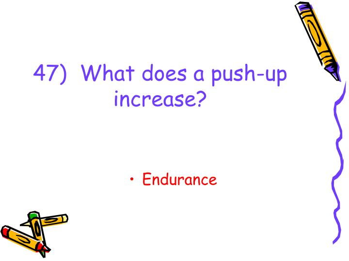 47)  What does a push-up increase?