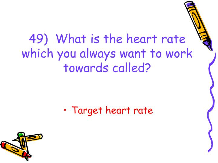 49)  What is the heart rate which you always want to work towards called?