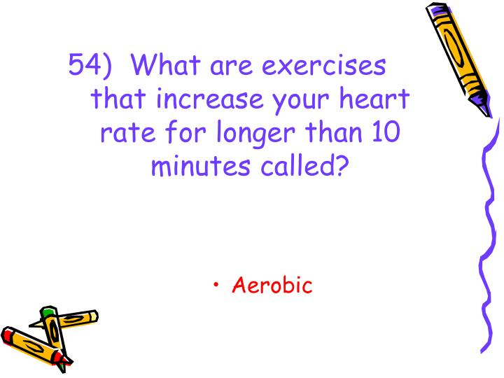 54)  What are exercises that increase your heart rate for longer than 10 minutes called?