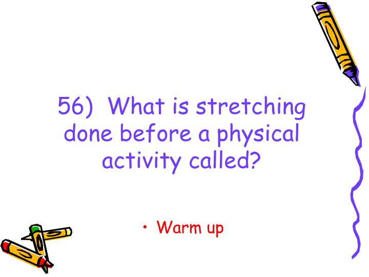 56)  What is stretching done before a physical activity called?