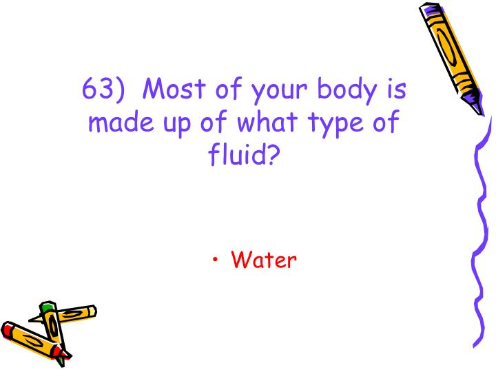 63)  Most of your body is made up of what type of fluid?