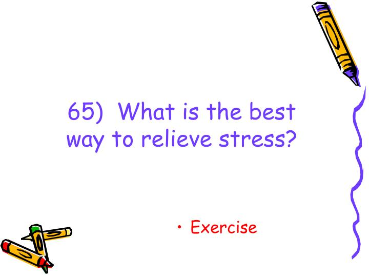 65)  What is the best way to relieve stress?