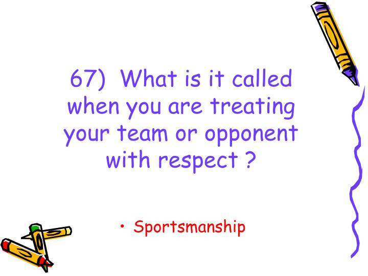 67)  What is it called when you are treating your team or opponent with respect ?