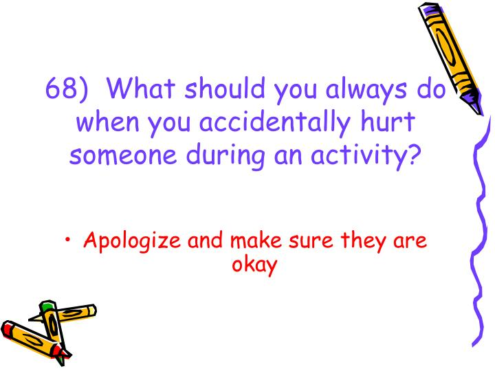 68)  What should you always do when you accidentally hurt someone during an activity?