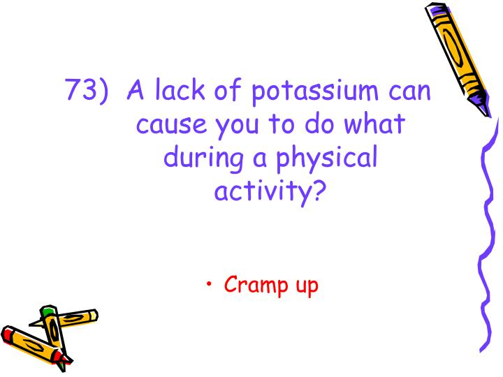 73)  A lack of potassium can cause you to do what during a physical activity?